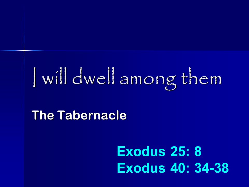 I will dwell among them The Tabernacle Exodus 25: 8 Exodus 40: 34-38