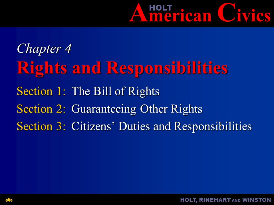 A merican C ivicsHOLT HOLT, RINEHART AND WINSTON1 Chapter 4 Rights and Responsibilities Section 1:The Bill of Rights Section 2:Guaranteeing Other Rights Section 3:Citizens' Duties and Responsibilities