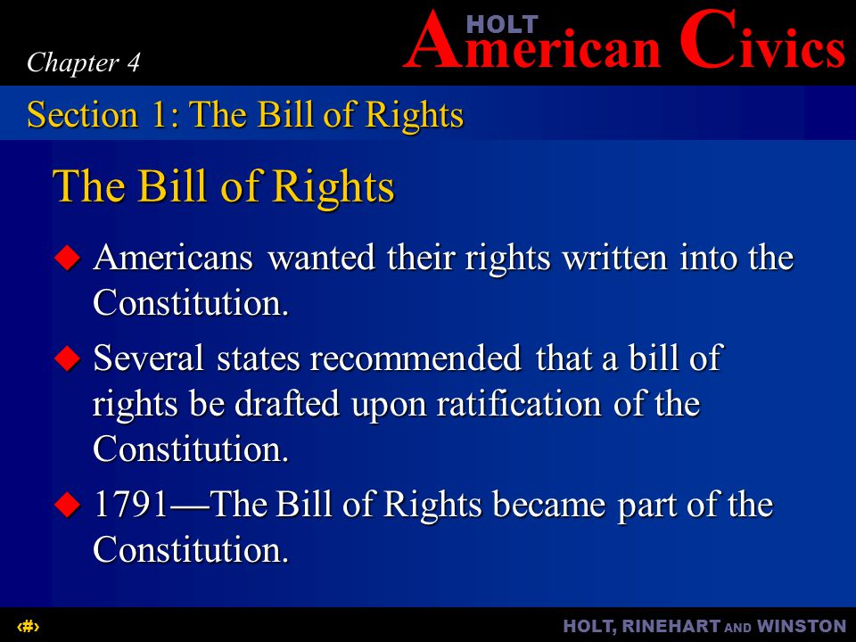A merican C ivicsHOLT HOLT, RINEHART AND WINSTON3 Chapter 4 The Bill of Rights  Americans wanted their rights written into the Constitution.