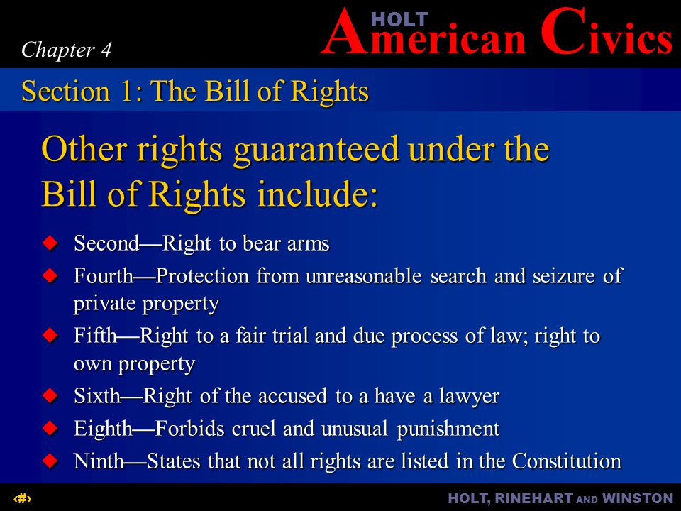 A merican C ivicsHOLT HOLT, RINEHART AND WINSTON5 Chapter 4 Other rights guaranteed under the Bill of Rights include:  Second—Right to bear arms  Fourth—Protection from unreasonable search and seizure of private property  Fifth—Right to a fair trial and due process of law; right to own property  Sixth—Right of the accused to a have a lawyer  Eighth—Forbids cruel and unusual punishment  Ninth—States that not all rights are listed in the Constitution Section 1: The Bill of Rights