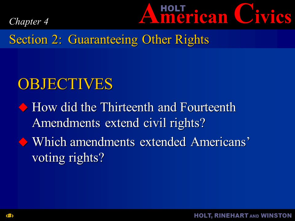 A merican C ivicsHOLT HOLT, RINEHART AND WINSTON6 Chapter 4 OBJECTIVES  How did the Thirteenth and Fourteenth Amendments extend civil rights.