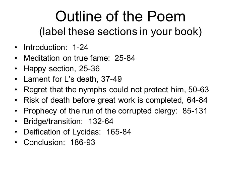 Outline of the Poem (label these sections in your book) Introduction: 1-24 Meditation on true fame: 25-84 Happy section, 25-36 Lament for L's death, 37-49 Regret that the nymphs could not protect him, 50-63 Risk of death before great work is completed, 64-84 Prophecy of the run of the corrupted clergy: 85-131 Bridge/transition: 132-64 Deification of Lycidas: 165-84 Conclusion: 186-93