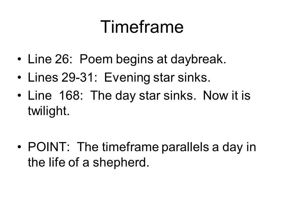 Timeframe Line 26: Poem begins at daybreak. Lines 29-31: Evening star sinks. Line 168: The day star sinks. Now it is twilight. POINT: The timeframe pa