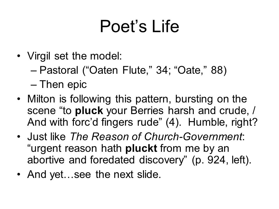 Poet's Life Virgil set the model: –Pastoral ( Oaten Flute, 34; Oate, 88) –Then epic Milton is following this pattern, bursting on the scene to pluck your Berries harsh and crude, / And with forc'd fingers rude (4).
