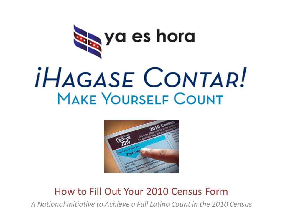 How to Fill Out Your 2010 Census Form A National Initiative to Achieve a Full Latino Count in the 2010 Census