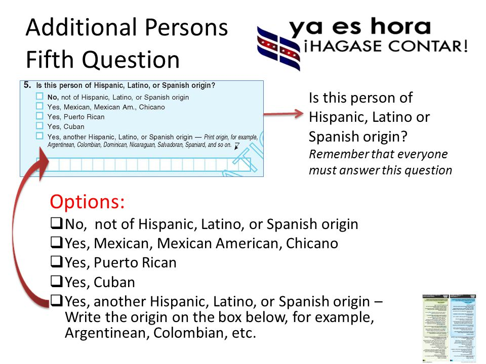 Additional Persons Fifth Question Options:  No, not of Hispanic, Latino, or Spanish origin  Yes, Mexican, Mexican American, Chicano  Yes, Puerto Rican  Yes, Cuban  Yes, another Hispanic, Latino, or Spanish origin – Write the origin on the box below, for example, Argentinean, Colombian, etc.