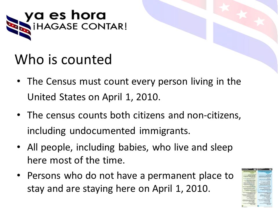Who is counted The Census must count every person living in the United States on April 1, 2010.