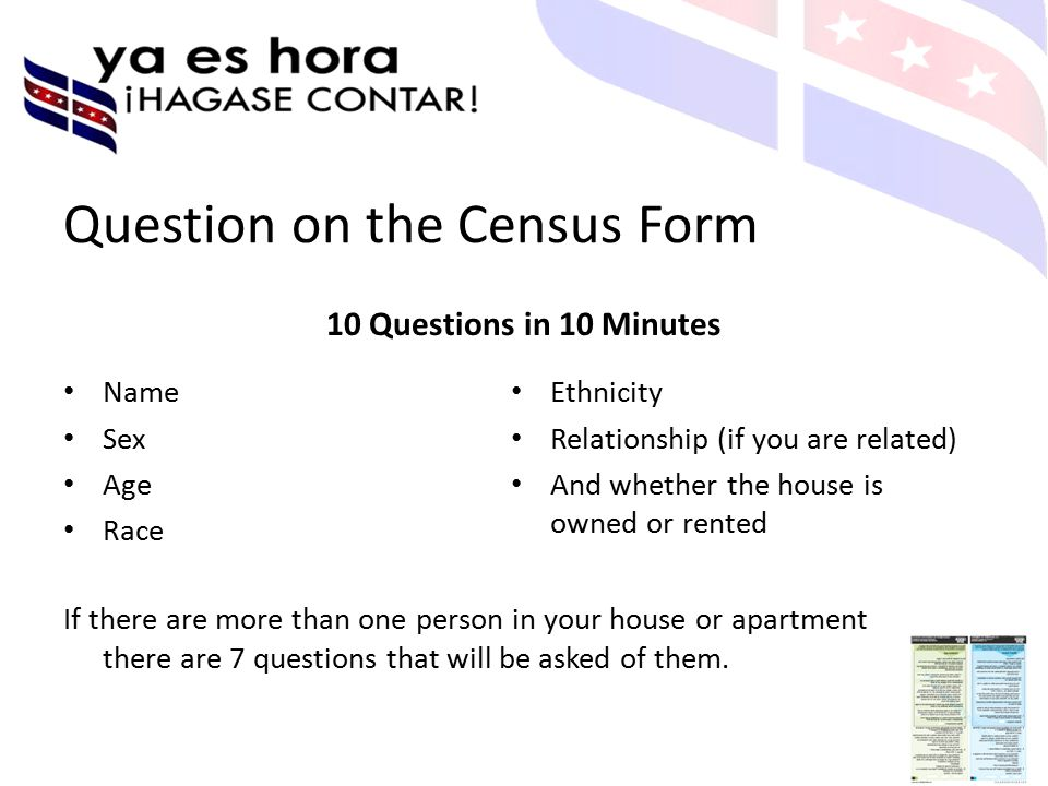Question on the Census Form 10 Questions in 10 Minutes Name Sex Age Race Ethnicity Relationship (if you are related) And whether the house is owned or rented If there are more than one person in your house or apartment there are 7 questions that will be asked of them.