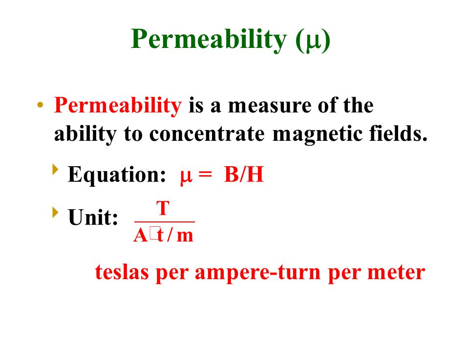 Permeability (  )  Equation:  = B/H  Unit: T Atm  / Permeability is a measure of the ability to concentrate magnetic fields. teslas per ampere-tu