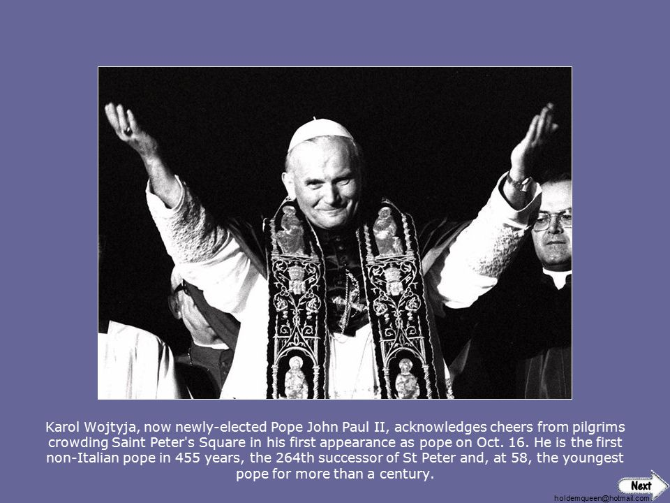 holdemqueen@hotmail.com Karol Wojtyja, now newly-elected Pope John Paul II, acknowledges cheers from pilgrims crowding Saint Peter s Square in his first appearance as pope on Oct.
