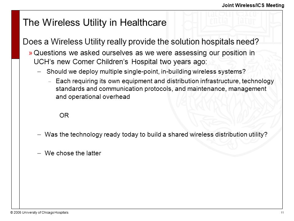 © 2005 University of Chicago Hospitals 11 Joint Wireless/ICS Meeting The Wireless Utility in Healthcare Does a Wireless Utility really provide the solution hospitals need.