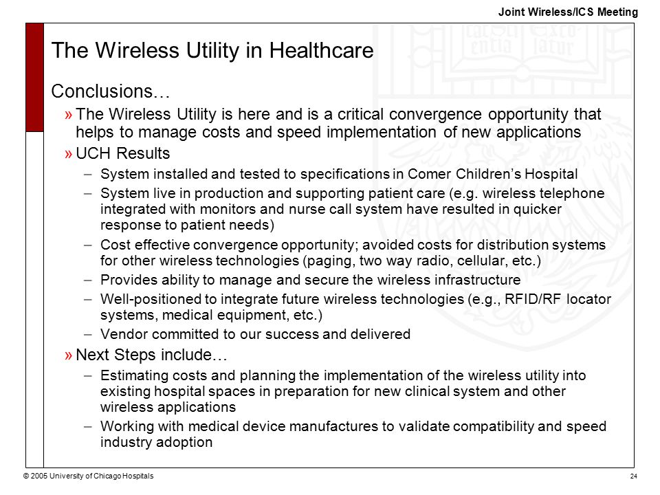 © 2005 University of Chicago Hospitals 24 Joint Wireless/ICS Meeting The Wireless Utility in Healthcare Conclusions… »The Wireless Utility is here and is a critical convergence opportunity that helps to manage costs and speed implementation of new applications »UCH Results –System installed and tested to specifications in Comer Children's Hospital –System live in production and supporting patient care (e.g.