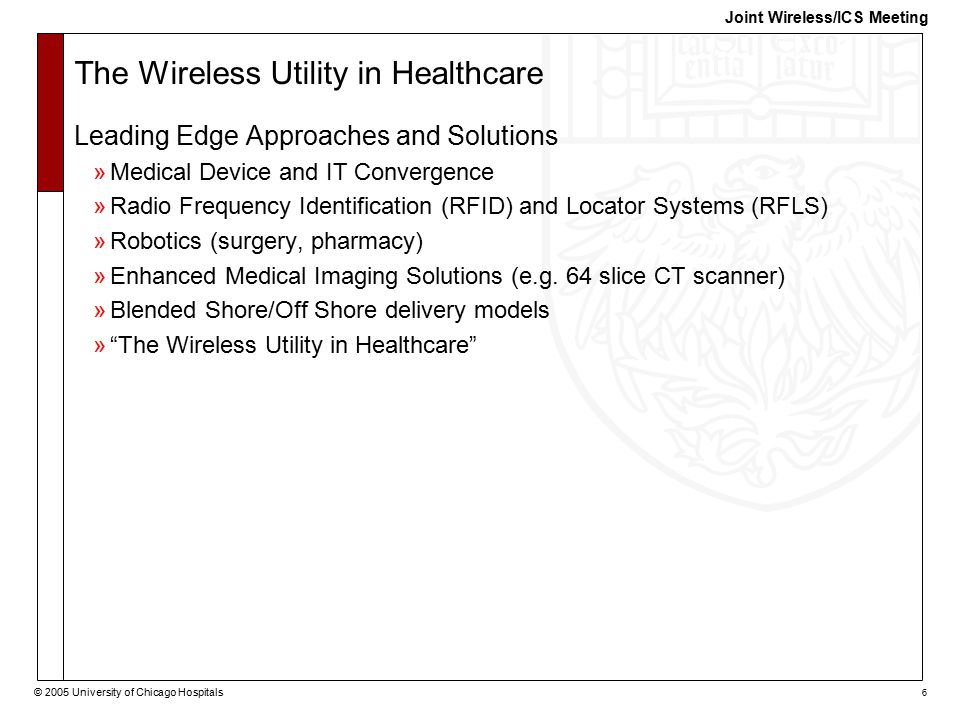 © 2005 University of Chicago Hospitals 6 Joint Wireless/ICS Meeting The Wireless Utility in Healthcare Leading Edge Approaches and Solutions »Medical Device and IT Convergence »Radio Frequency Identification (RFID) and Locator Systems (RFLS) »Robotics (surgery, pharmacy) »Enhanced Medical Imaging Solutions (e.g.