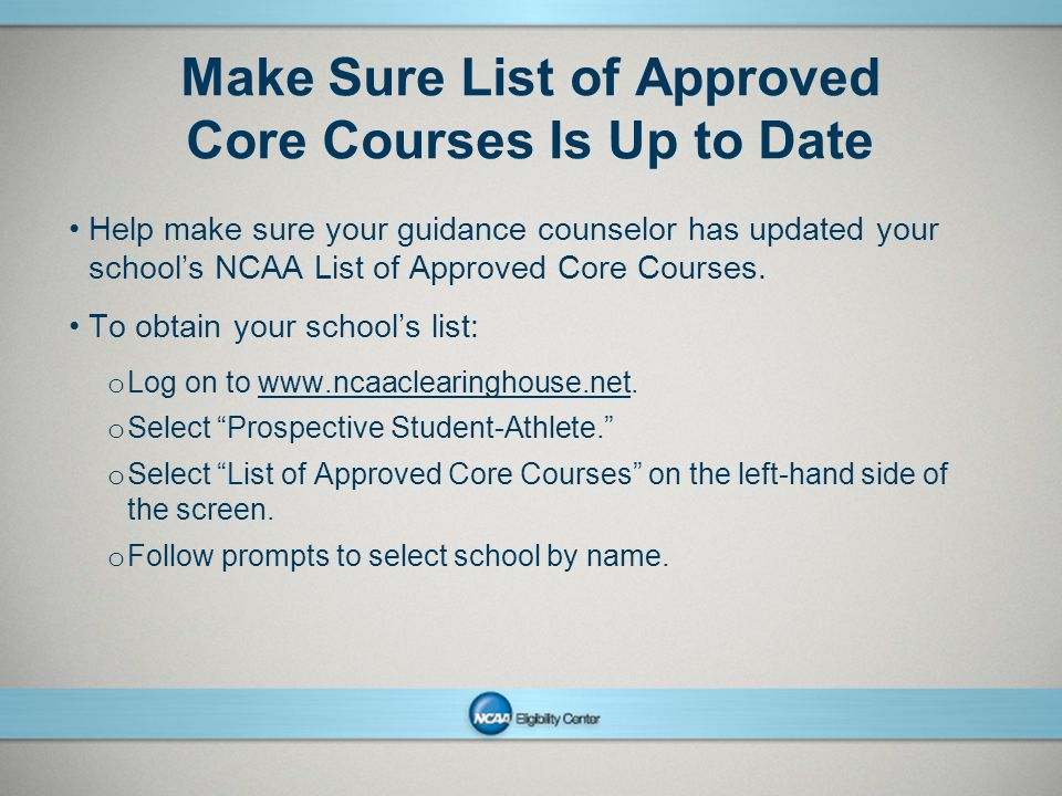 NCAAPresentation Title Company Name Month ##, Year page 12 Make Sure List of Approved Core Courses Is Up to Date Help make sure your guidance counselor has updated your school's NCAA List of Approved Core Courses.