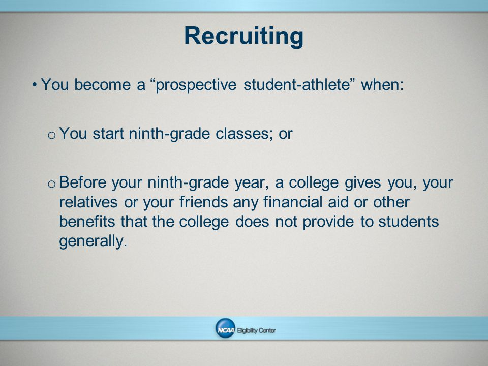 NCAAPresentation Title Company Name Month ##, Year page 17 Recruiting You become a prospective student-athlete when: o You start ninth-grade classes; or o Before your ninth-grade year, a college gives you, your relatives or your friends any financial aid or other benefits that the college does not provide to students generally.
