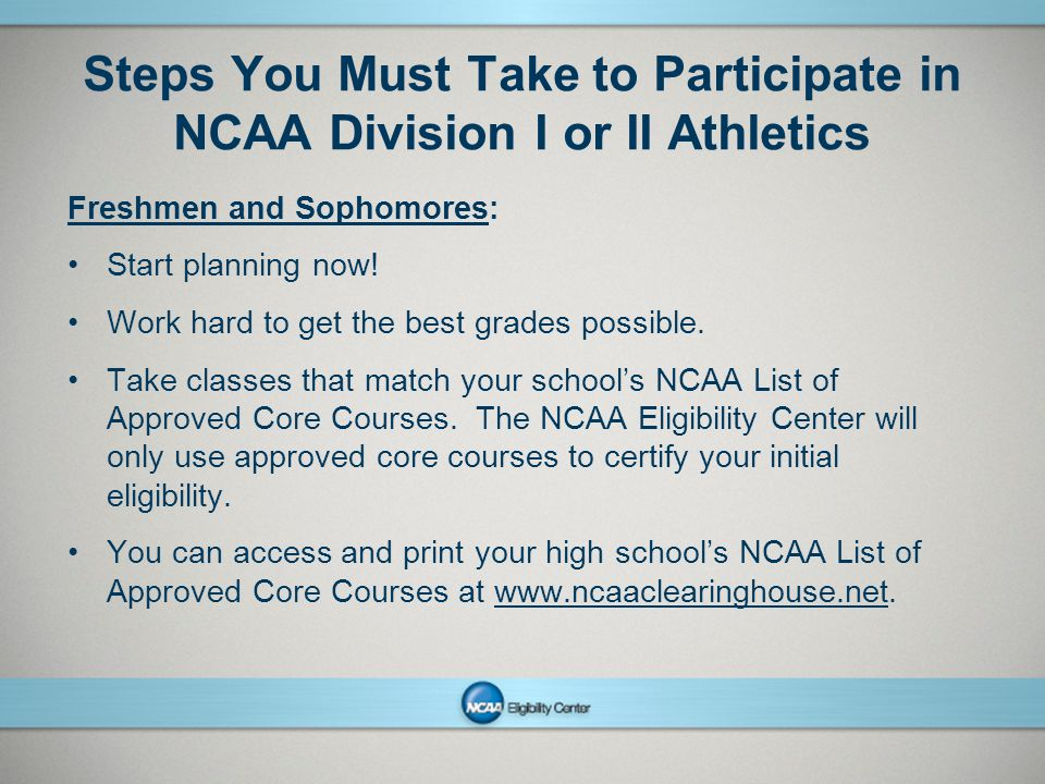 NCAAPresentation Title Company Name Month ##, Year page 2 Steps You Must Take to Participate in NCAA Division I or II Athletics Freshmen and Sophomores: Start planning now.