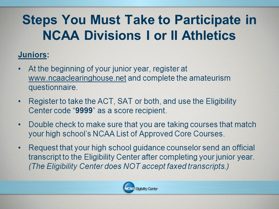 NCAAPresentation Title Company Name Month ##, Year page 3 Steps You Must Take to Participate in NCAA Divisions I or II Athletics Juniors: At the beginning of your junior year, register at www.ncaaclearinghouse.net and complete the amateurism questionnaire.