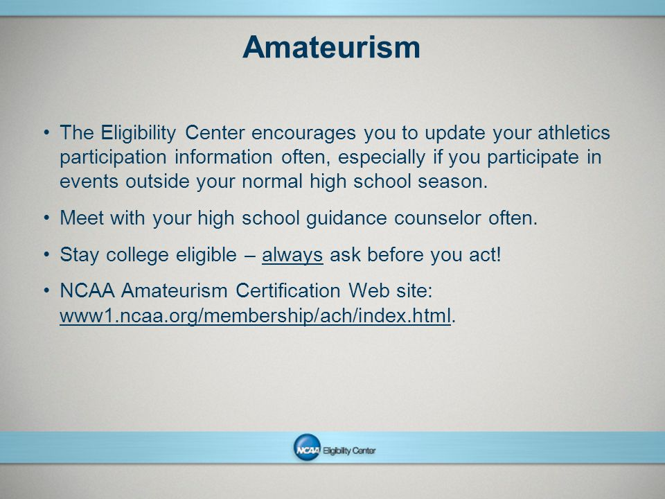 NCAAPresentation Title Company Name Month ##, Year page 8 Amateurism The Eligibility Center encourages you to update your athletics participation information often, especially if you participate in events outside your normal high school season.