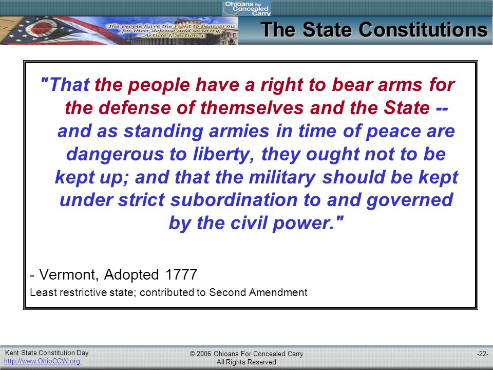 http://www.OhioCCW.org © 2006 Ohioans For Concealed Carry All Rights Reserved Kent State Constitution Day -22- The State Constitutions That the people have a right to bear arms for the defense of themselves and the State -- and as standing armies in time of peace are dangerous to liberty, they ought not to be kept up; and that the military should be kept under strict subordination to and governed by the civil power. - Vermont, Adopted 1777 Least restrictive state; contributed to Second Amendment