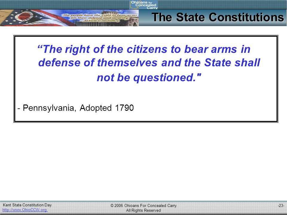 http://www.OhioCCW.org © 2006 Ohioans For Concealed Carry All Rights Reserved Kent State Constitution Day -23- The State Constitutions The right of the citizens to bear arms in defense of themselves and the State shall not be questioned. - Pennsylvania, Adopted 1790