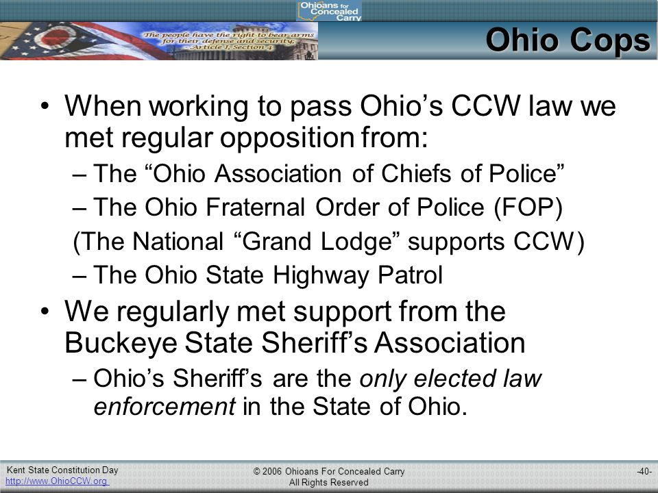 http://www.OhioCCW.org © 2006 Ohioans For Concealed Carry All Rights Reserved Kent State Constitution Day -40- Ohio Cops When working to pass Ohio's CCW law we met regular opposition from: –The Ohio Association of Chiefs of Police –The Ohio Fraternal Order of Police (FOP) (The National Grand Lodge supports CCW) –The Ohio State Highway Patrol We regularly met support from the Buckeye State Sheriff's Association –Ohio's Sheriff's are the only elected law enforcement in the State of Ohio.