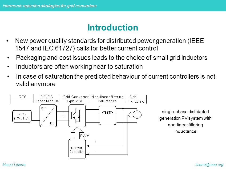 Harmonic rejection strategies for grid converters Marco Liserre liserre@ieee.org  In Europe there is the standard IEC 61727  In US there is the recommendation IEEE 929  the recommendation IEEE 1547 is valid for all distributed resources technologies with aggregate capacity of 10 MVA or less at the point of common coupling interconnected with electrical power systems at typical primary and/or secondary distribution voltages  All of them impose the following conditions regarding grid current harmonic content  The total THD of the grid current should not be higher than 5% Introduction: harmonic limits for PV inverters