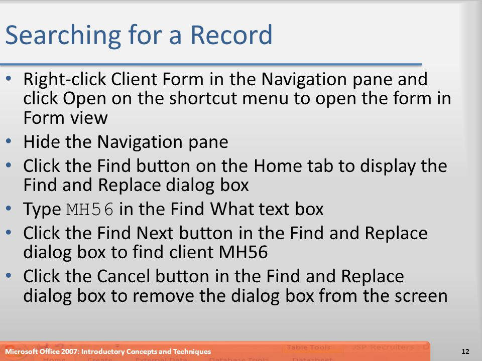 Searching for a Record Right-click Client Form in the Navigation pane and click Open on the shortcut menu to open the form in Form view Hide the Navigation pane Click the Find button on the Home tab to display the Find and Replace dialog box Type MH56 in the Find What text box Click the Find Next button in the Find and Replace dialog box to find client MH56 Click the Cancel button in the Find and Replace dialog box to remove the dialog box from the screen Microsoft Office 2007: Introductory Concepts and Techniques12