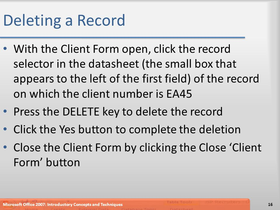Deleting a Record With the Client Form open, click the record selector in the datasheet (the small box that appears to the left of the first field) of the record on which the client number is EA45 Press the DELETE key to delete the record Click the Yes button to complete the deletion Close the Client Form by clicking the Close 'Client Form' button Microsoft Office 2007: Introductory Concepts and Techniques16