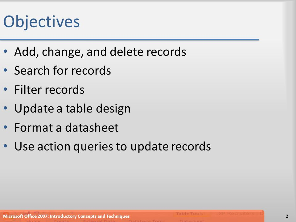Objectives Add, change, and delete records Search for records Filter records Update a table design Format a datasheet Use action queries to update records 2Microsoft Office 2007: Introductory Concepts and Techniques