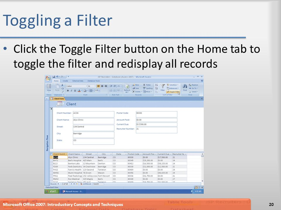 Toggling a Filter Click the Toggle Filter button on the Home tab to toggle the filter and redisplay all records Microsoft Office 2007: Introductory Concepts and Techniques20