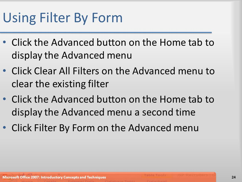 Using Filter By Form Click the Advanced button on the Home tab to display the Advanced menu Click Clear All Filters on the Advanced menu to clear the existing filter Click the Advanced button on the Home tab to display the Advanced menu a second time Click Filter By Form on the Advanced menu Microsoft Office 2007: Introductory Concepts and Techniques24