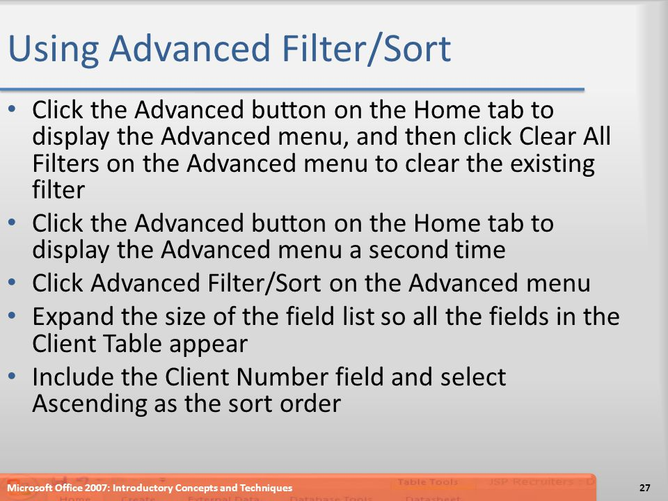 Using Advanced Filter/Sort Click the Advanced button on the Home tab to display the Advanced menu, and then click Clear All Filters on the Advanced menu to clear the existing filter Click the Advanced button on the Home tab to display the Advanced menu a second time Click Advanced Filter/Sort on the Advanced menu Expand the size of the field list so all the fields in the Client Table appear Include the Client Number field and select Ascending as the sort order Microsoft Office 2007: Introductory Concepts and Techniques27