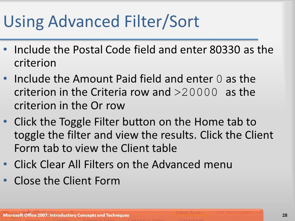Using Advanced Filter/Sort Include the Postal Code field and enter 80330 as the criterion Include the Amount Paid field and enter 0 as the criterion in the Criteria row and >20000 as the criterion in the Or row Click the Toggle Filter button on the Home tab to toggle the filter and view the results.