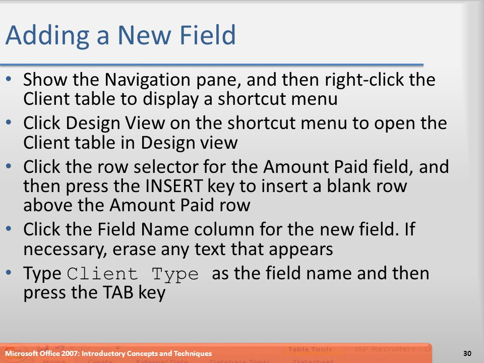 Adding a New Field Show the Navigation pane, and then right-click the Client table to display a shortcut menu Click Design View on the shortcut menu to open the Client table in Design view Click the row selector for the Amount Paid field, and then press the INSERT key to insert a blank row above the Amount Paid row Click the Field Name column for the new field.