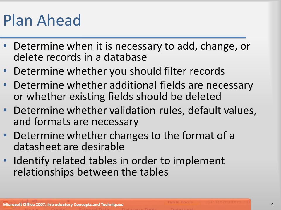 Plan Ahead Determine when it is necessary to add, change, or delete records in a database Determine whether you should filter records Determine whether additional fields are necessary or whether existing fields should be deleted Determine whether validation rules, default values, and formats are necessary Determine whether changes to the format of a datasheet are desirable Identify related tables in order to implement relationships between the tables Microsoft Office 2007: Introductory Concepts and Techniques4