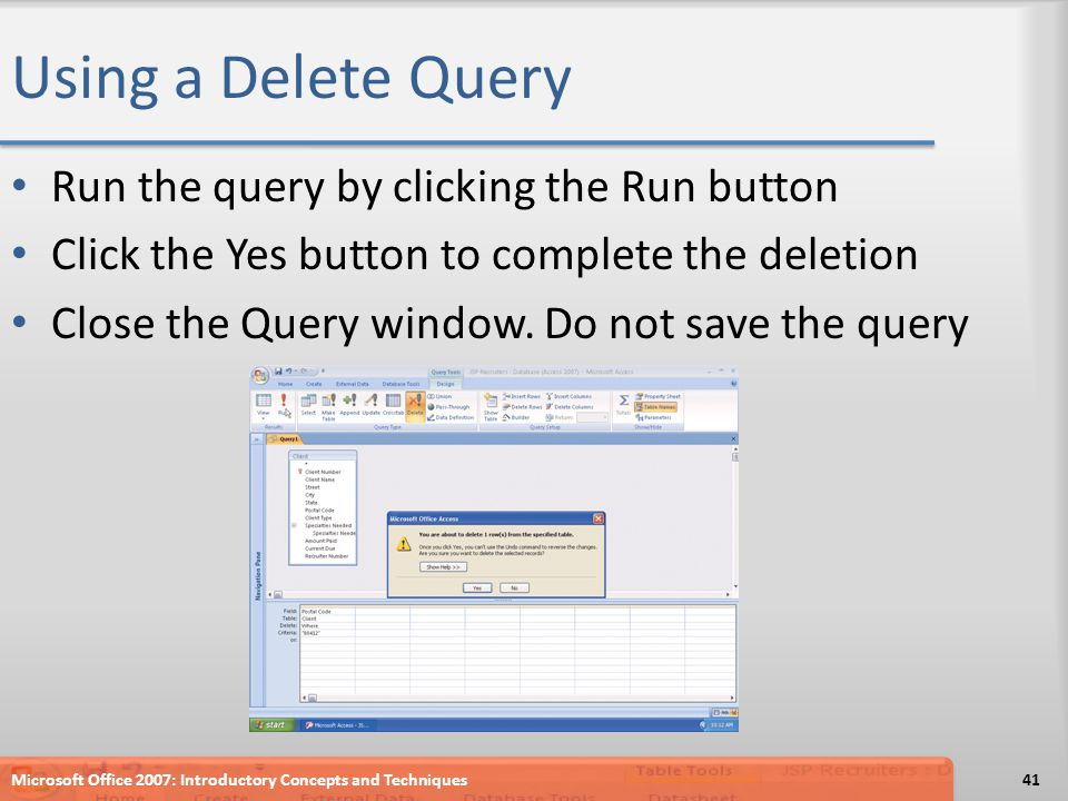 Using a Delete Query Run the query by clicking the Run button Click the Yes button to complete the deletion Close the Query window.