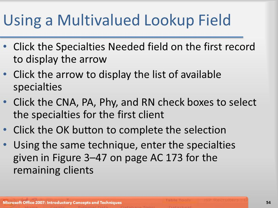 Using a Multivalued Lookup Field Click the Specialties Needed field on the first record to display the arrow Click the arrow to display the list of available specialties Click the CNA, PA, Phy, and RN check boxes to select the specialties for the first client Click the OK button to complete the selection Using the same technique, enter the specialties given in Figure 3–47 on page AC 173 for the remaining clients Microsoft Office 2007: Introductory Concepts and Techniques54