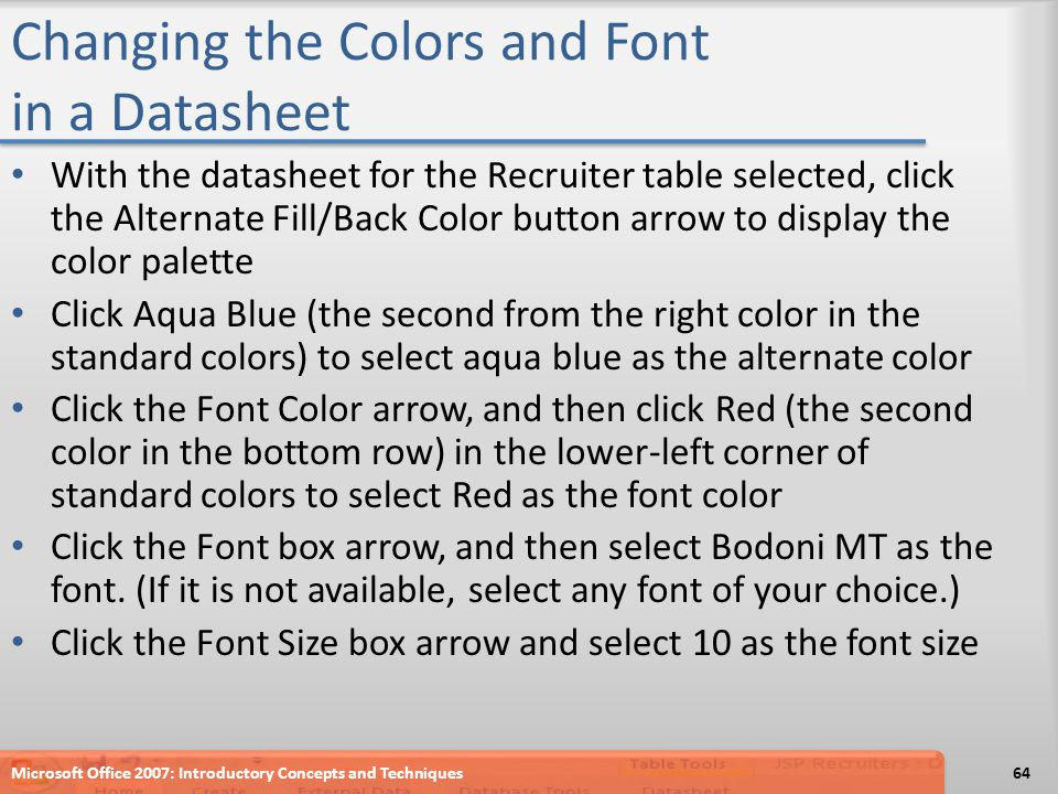 Changing the Colors and Font in a Datasheet With the datasheet for the Recruiter table selected, click the Alternate Fill/Back Color button arrow to display the color palette Click Aqua Blue (the second from the right color in the standard colors) to select aqua blue as the alternate color Click the Font Color arrow, and then click Red (the second color in the bottom row) in the lower-left corner of standard colors to select Red as the font color Click the Font box arrow, and then select Bodoni MT as the font.