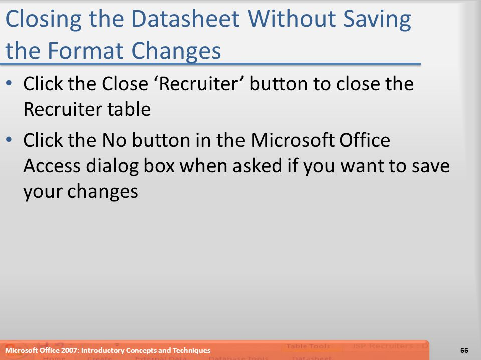 Closing the Datasheet Without Saving the Format Changes Click the Close 'Recruiter' button to close the Recruiter table Click the No button in the Microsoft Office Access dialog box when asked if you want to save your changes Microsoft Office 2007: Introductory Concepts and Techniques66