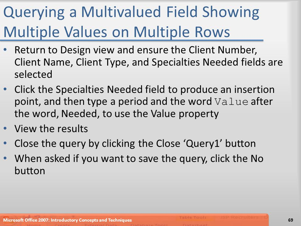 Querying a Multivalued Field Showing Multiple Values on Multiple Rows Return to Design view and ensure the Client Number, Client Name, Client Type, and Specialties Needed fields are selected Click the Specialties Needed field to produce an insertion point, and then type a period and the word Value after the word, Needed, to use the Value property View the results Close the query by clicking the Close 'Query1' button When asked if you want to save the query, click the No button Microsoft Office 2007: Introductory Concepts and Techniques69