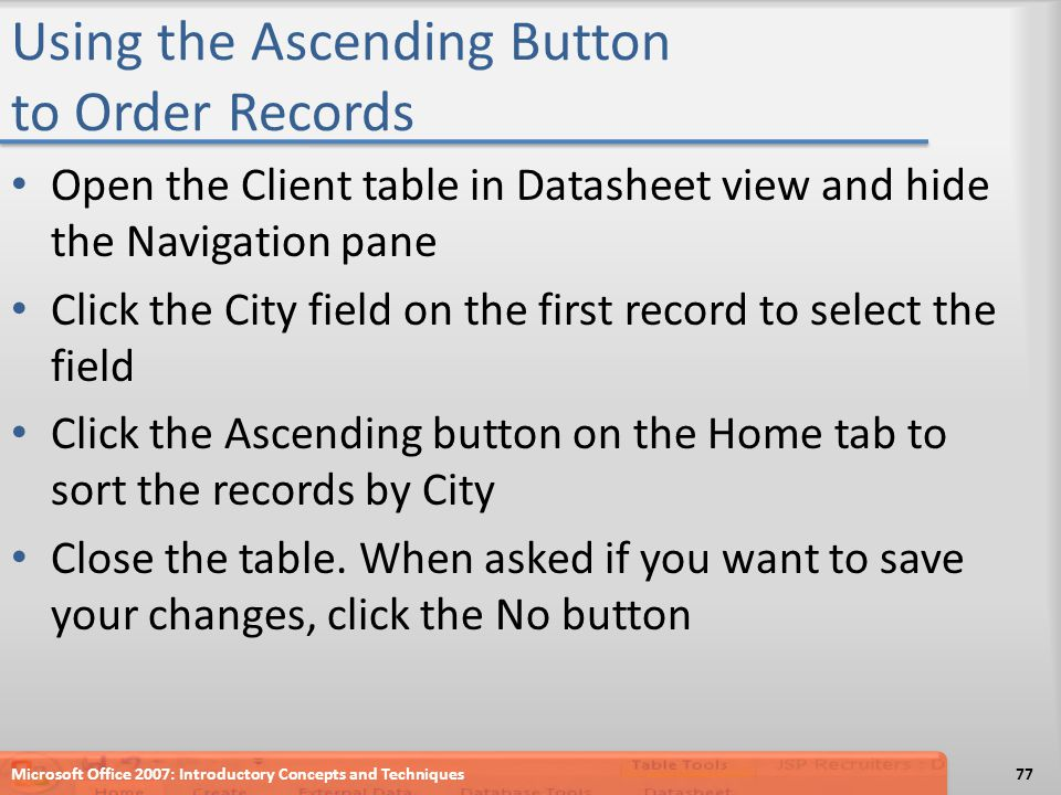 Using the Ascending Button to Order Records Open the Client table in Datasheet view and hide the Navigation pane Click the City field on the first record to select the field Click the Ascending button on the Home tab to sort the records by City Close the table.