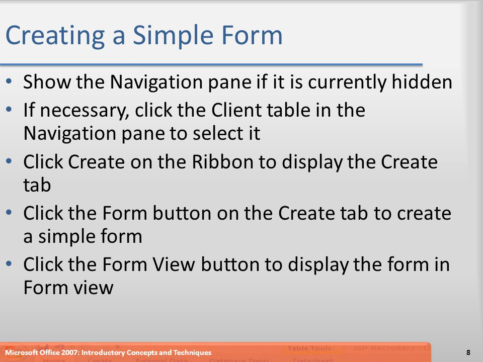 Creating a Simple Form Show the Navigation pane if it is currently hidden If necessary, click the Client table in the Navigation pane to select it Click Create on the Ribbon to display the Create tab Click the Form button on the Create tab to create a simple form Click the Form View button to display the form in Form view Microsoft Office 2007: Introductory Concepts and Techniques8