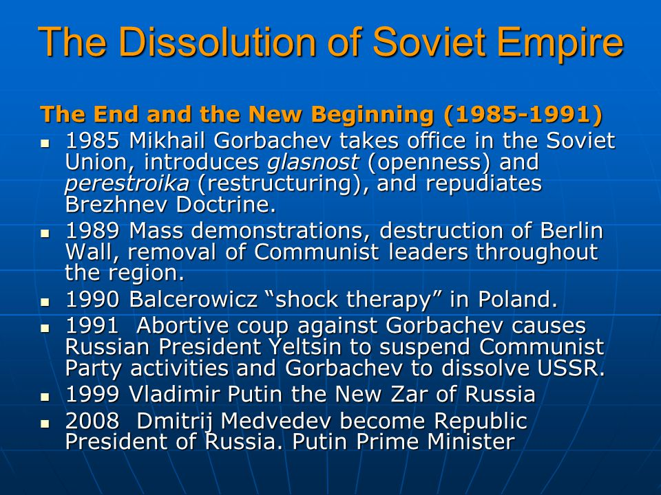 The Dissolution of Soviet Empire The End and the New Beginning (1985-1991) 1985 Mikhail Gorbachev takes office in the Soviet Union, introduces glasnost (openness) and perestroika (restructuring), and repudiates Brezhnev Doctrine.