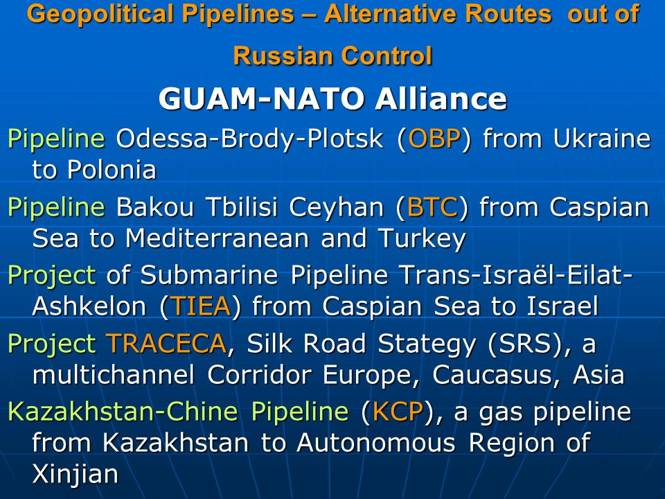 Geopolitical Pipelines – Alternative Routes out of Russian Control GUAM-NATO Alliance Pipeline Odessa-Brody-Plotsk (OBP) from Ukraine to Polonia Pipeline Bakou Tbilisi Ceyhan (BTC) from Caspian Sea to Mediterranean and Turkey Project of Submarine Pipeline Trans-Israël-Eilat- Ashkelon (TIEA) from Caspian Sea to Israel Project TRACECA, Silk Road Stategy (SRS), a multichannel Corridor Europe, Caucasus, Asia Kazakhstan-Chine Pipeline (KCP), a gas pipeline from Kazakhstan to Autonomous Region of Xinjian