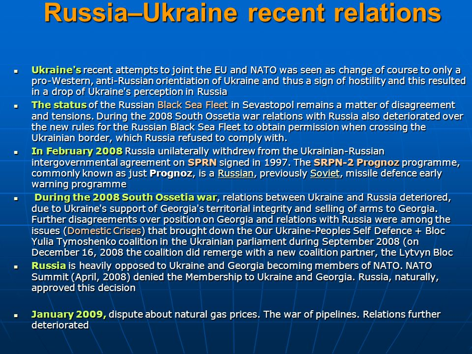 Russia–Ukraine recent relations Ukraine s recent attempts to joint the EU and NATO was seen as change of course to only a pro-Western, anti-Russian orientiation of Ukraine and thus a sign of hostility and this resulted in a drop of Ukraine s perception in Russia Ukraine s recent attempts to joint the EU and NATO was seen as change of course to only a pro-Western, anti-Russian orientiation of Ukraine and thus a sign of hostility and this resulted in a drop of Ukraine s perception in Russia The status of the Russian Black Sea Fleet in Sevastopol remains a matter of disagreement and tensions.