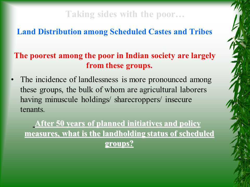 Taking sides with the poor… Land Distribution among Scheduled Castes and Tribes A majority of SCs (77 %) and STs (90%) are landless, without any productive assets and sustainable employment opportunities.