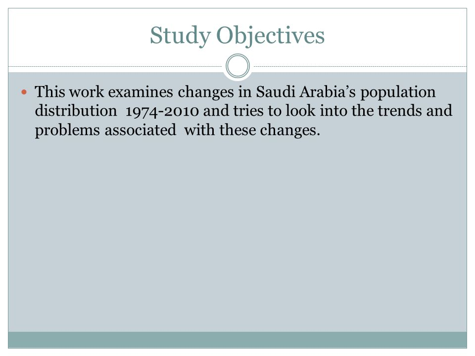 Study Objectives This work examines changes in Saudi Arabia's population distribution 1974-2010 and tries to look into the trends and problems associated with these changes.