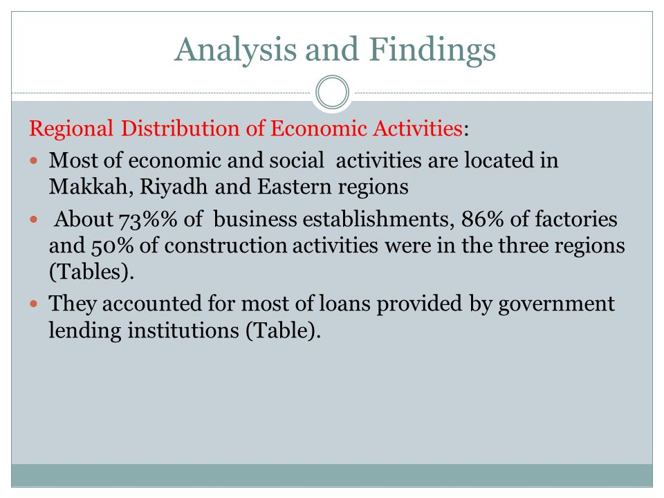 Analysis and Findings Regional Distribution of Economic Activities: Most of economic and social activities are located in Makkah, Riyadh and Eastern regions About 73% of business establishments, 86% of factories and 50% of construction activities were in the three regions (Tables).