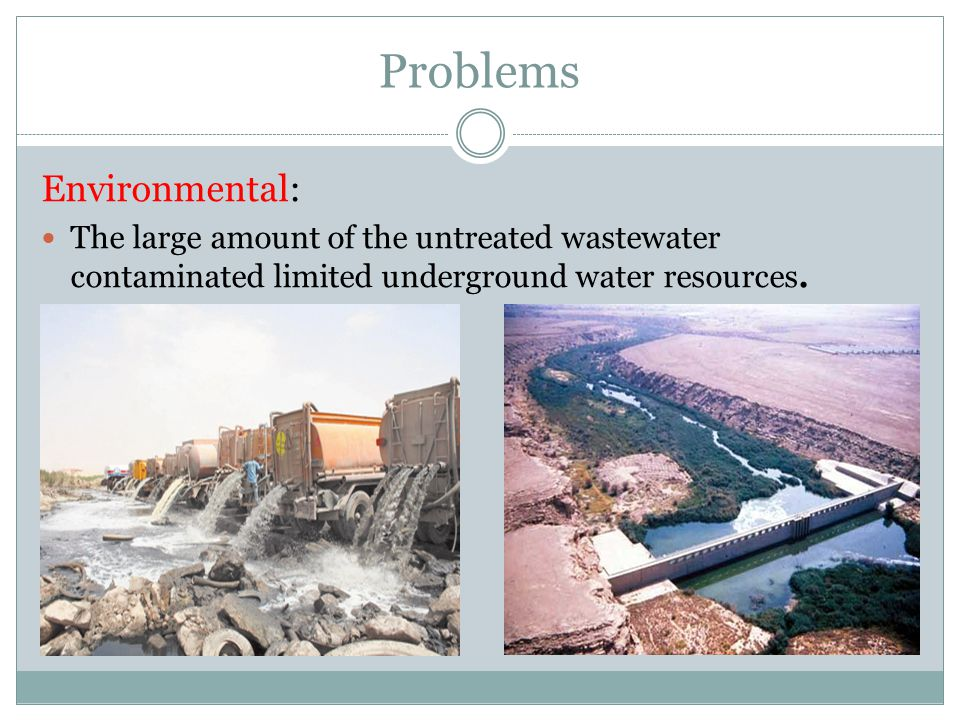 Problems Environmental: The large amount of the untreated wastewater contaminated limited underground water resources.