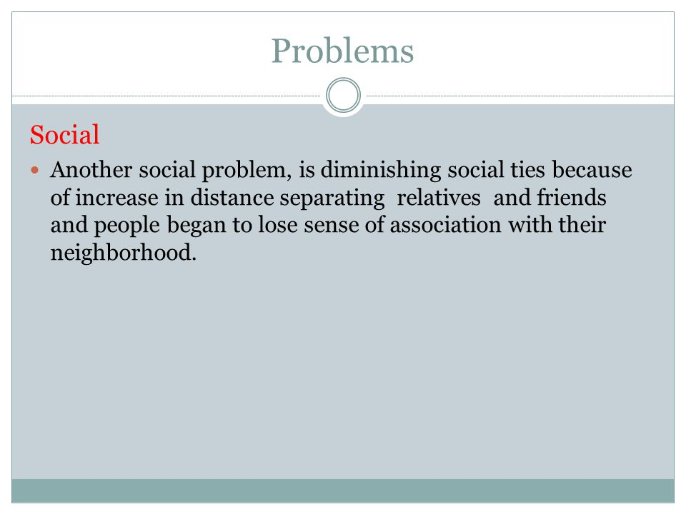 Problems Social Another social problem, is diminishing social ties because of increase in distance separating relatives and friends and people began to lose sense of association with their neighborhood.